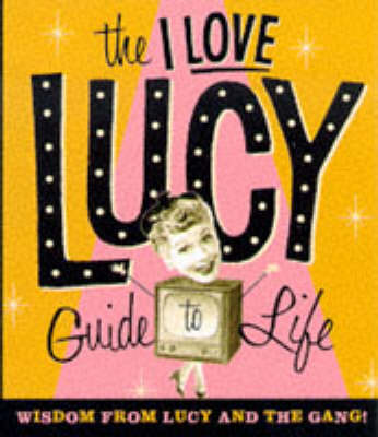 The I Love Lucy Guide to Life: Wisdom from Lucy and the Gang! (Hardback)