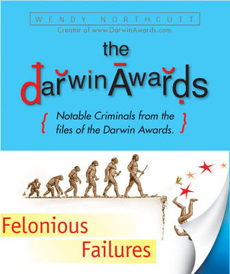 "The ""Darwin Awards"", Felonious Failures: Stupid Criminals from the Files of the ""Darwin Awards"" (Hardback)"