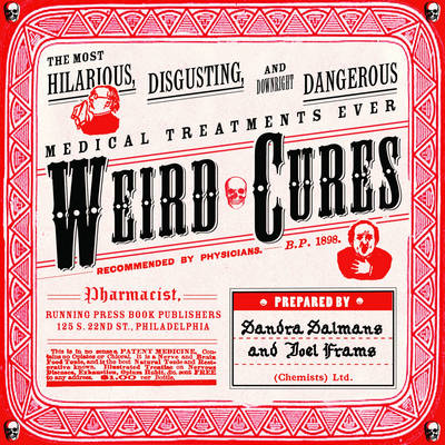 Weird Cures: The Most Hilarious, Disgusting and Downright Dangerous Medical Treatments Ever (Paperback)