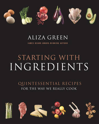 Starting with Ingredients: Quintessential Recipes for the Way We Really Cook (Hardback)