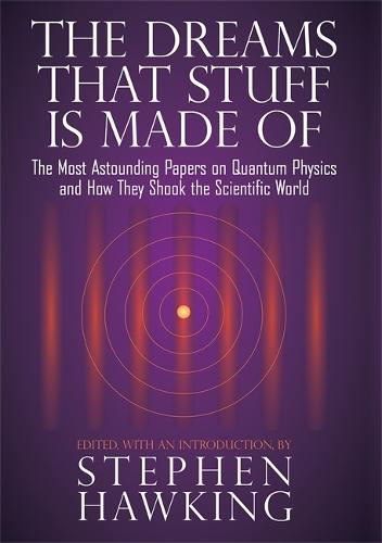 The Dreams That Stuff Is Made Of: The Most Astounding Papers of Quantum Physics--and How They Shook the Scientific World (Hardback)