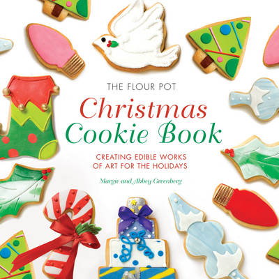 The Flour Pot Christmas Cookie Book: Creating Edible Works of Art for the Holidays (Hardback)