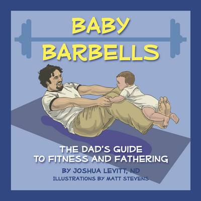 Baby Barbells: The Dad's Guide to Fitness and Fathering (Board book)