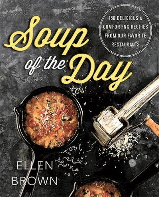 Soup of the Day: 150 Delicious and Comforting Recipes from Our Favorite Restaurants (Paperback)