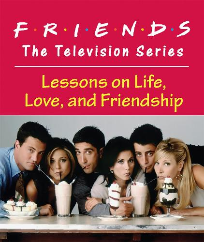 Friends: The Television Series: Lessons on Life, Love, and Friendship (Hardback)