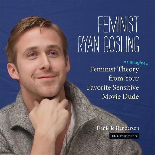 Feminist Ryan Gosling: Feminist Theory (as Imagined) from Your Favorite Sensitive Movie Dude (Hardback)