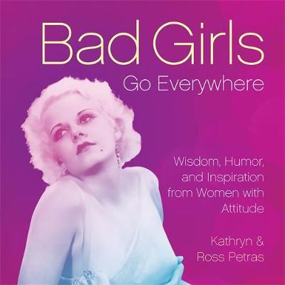 Bad Girls Go Everywhere: Wisdom, Humor, and Inspiration from Women with Attitude (Hardback)