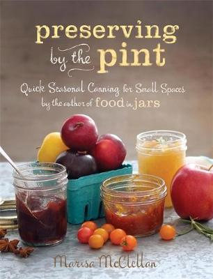 Preserving by the Pint: Quick Seasonal Canning for Small Spaces (Hardback)