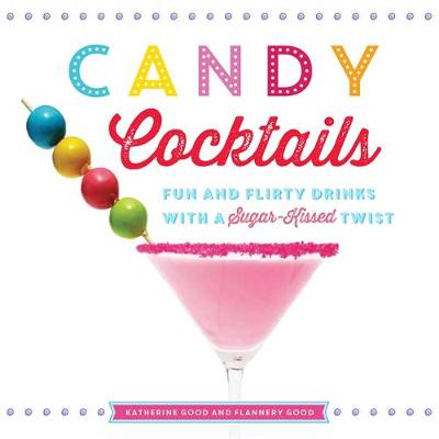 Candy Cocktails: Fun and Flirty Drinks with a Sugar-Kissed Twist (Hardback)
