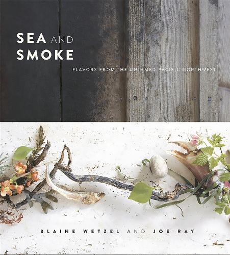 Sea and Smoke: Flavors from the Untamed Pacific Northwest (Hardback)