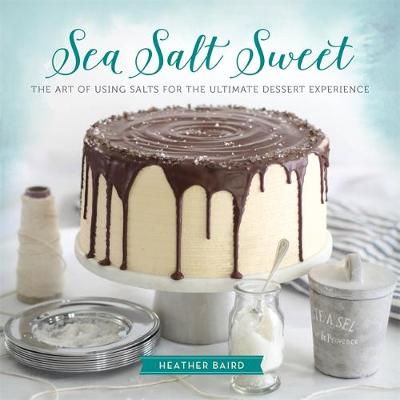 Sea Salt Sweet: The Art of Using Salts for the Ultimate Dessert Experience (Hardback)