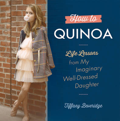 How to Quinoa: Life Lessons from My Imaginary Well-Dressed Daughter (Hardback)