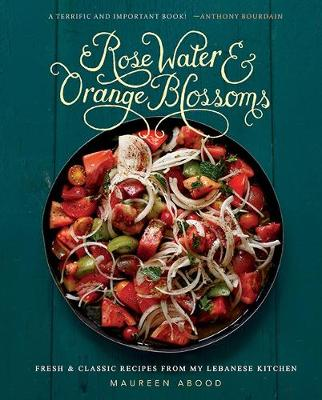 Rose Water and Orange Blossoms: Fresh & Classic Recipes from my Lebanese Kitchen (Hardback)