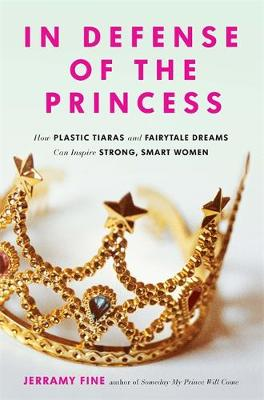 In Defense of the Princess: How Plastic Tiaras and Fairytale Dreams Can Inspire Smart, Strong Women (Paperback)