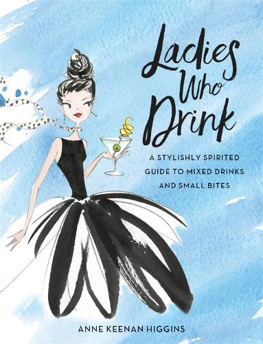 Ladies Who Drink: A Stylishly Spirited Guide to Mixed Drinks and Small Bites (Hardback)