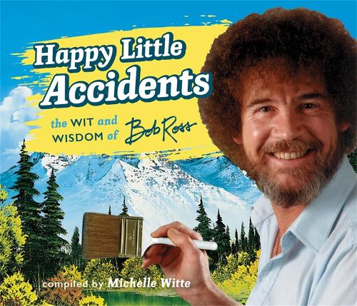 Happy Little Accidents: The Wit & Wisdom of Bob Ross (Hardback)