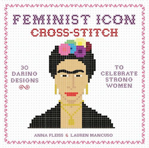 Feminist Icon Cross-Stitch: 30 Daring Designs to Celebrate Strong Women (Hardback)