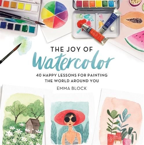 The Joy of Watercolor: 40 Happy Lessons for Painting the World Around You (Hardback)