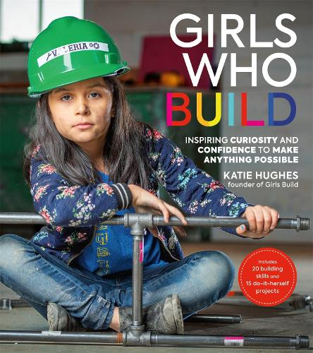 Girls Who Build: Inspiring Curiosity and Confidence to Make Anything Possible (Paperback)