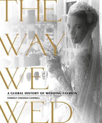 The Way We Wed: A Global History of Wedding Fashion (Hardback)