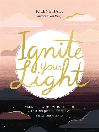 Ignite Your Light: A Sunrise-to-Moonlight Guide to Feeling Joyful, Resilient, and Lit from Within (Paperback)