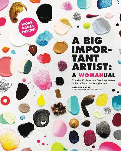 A Big Important Artist: A Womanual: Creative Projects and Inspiring Artists to Kick-Start Your Imagination (Paperback)