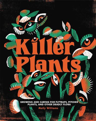 Killer Plants: Growing and Caring for Flytraps, Pitcher Plants, and Other Deadly Flora (Hardback)