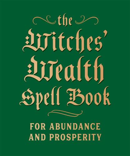 The Witches' Wealth Spell Book: For Abundance and Prosperity (Hardback)