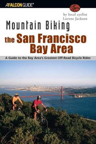 Mountain Biking the San Francisco Bay Area: A Guide To The Bay Area's Greatest Off-Road Bicycle Rides - Regional Mountain Biking Series (Paperback)