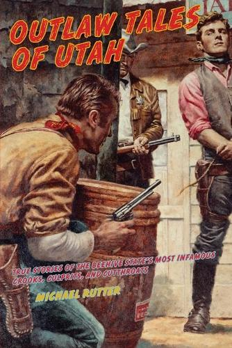 Outlaw Tales of Utah: True Stories Of The Beehive State's Most Infamous Crooks, Culprits, And Cutthroats - Outlaw Tales (Paperback)