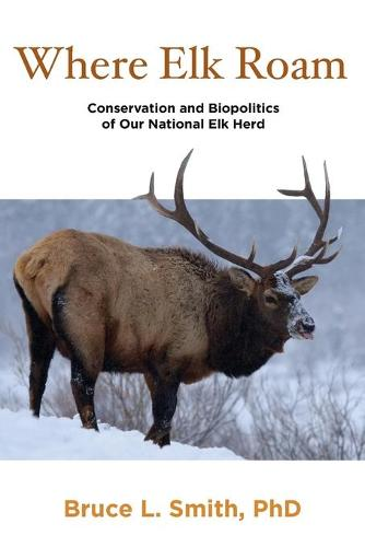 Where Elk Roam: Conservation And Biopolitics Of Our National Elk Herd (Paperback)