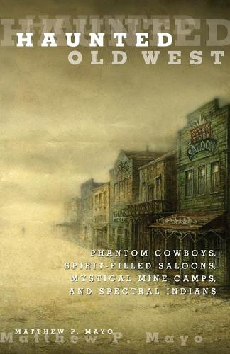 Haunted Old West: Phantom Cowboys, Spirit-Filled Saloons, Mystical Mine Camps, And Spectral Indians - Haunted (Paperback)