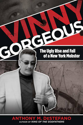 Vinny Gorgeous: The Ugly Rise And Fall Of A New York Mobster (Paperback)