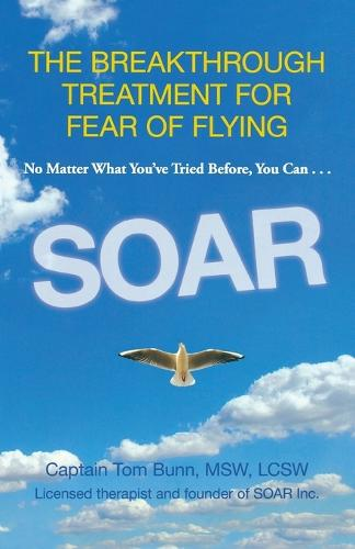 Soar: The Breakthrough Treatment For Fear Of Flying (Paperback)