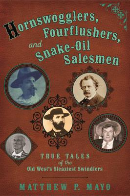 Hornswogglers, Fourflushers & Snake-Oil Salesmen: True Tales of the Old West's Sleaziest Swindlers (Paperback)