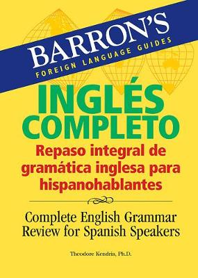 Ingles Completo: Repaso integral de gramatica inglesa para hispanohablantes: Complete English Grammar Review for Spanish Speakers: Repaso Integral De La Gramatica Inglesa Para Hispanohablantes/ Complete English Grammar Review for Spanish Speakers - Barron's Foreign Language Guides (Paperback)