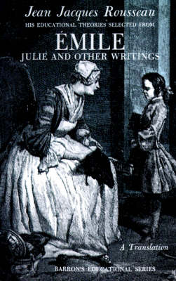 Jean Jacques Rousseau: Emile: His Educational Theories Selected from Emile. Julie and Other Writings (Paperback)