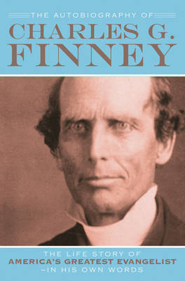 The Autobiography of Charles G. Finney: The Life Story of America's Greatest Evangelist (Paperback)