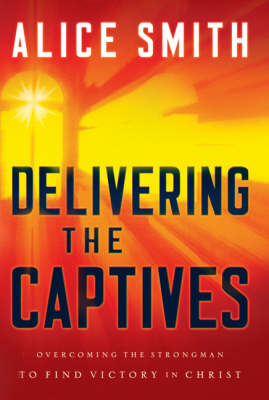 Delivering the Captives: Understanding the Strongman--and How to Defeat Him (Paperback)