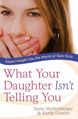 What Your Daughter Isn't Telling You: Expert Insight into the World of Teen Girls (Paperback)
