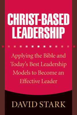Christ-based Leadership: Applying the Bible and Today's Best Leadership Models to Become an Effective Leader (Paperback)