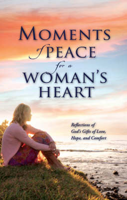 Moments of Peace for a Woman's Heart: Reflections of God's Gifts of Love, Hope and Comfort (Hardback)