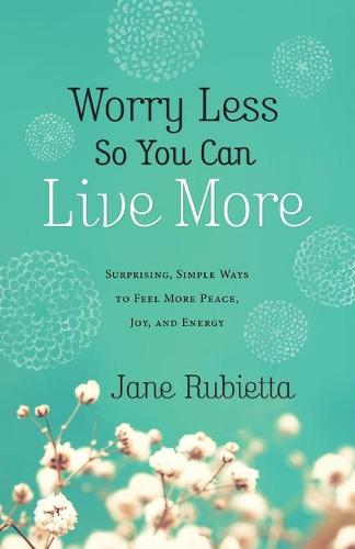Worry Less So You Can Live More: Surprising, Simple Ways to Feel More Peace, Joy, and Energy (Paperback)