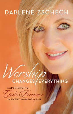 Worship Changes Everything: Experiencing God's Presence in Every Moment of Life (Hardback)