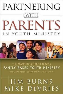 Partnering with Parents in Youth Ministry: The Practical Guide to Today's Family-Based Youth Ministry (Paperback)
