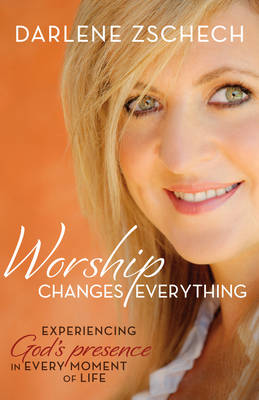 Worship Changes Everything Itpe: Experiencing God's Presence in Every Moment of Life (Paperback)