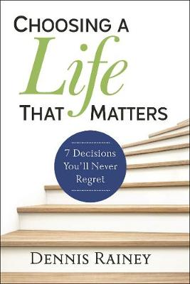 Choosing a Life That Matters: 7 Decisions You'll Never Regret (Hardback)