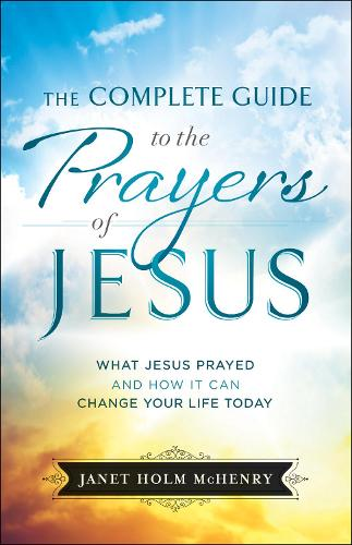 The Complete Guide to the Prayers of Jesus: What Jesus Prayed and How It Can Change Your Life Today (Paperback)