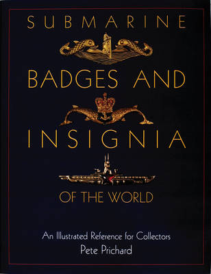 Submarine Badges and Insignia of the World: An Illustrated Reference for Collectors (Hardback)