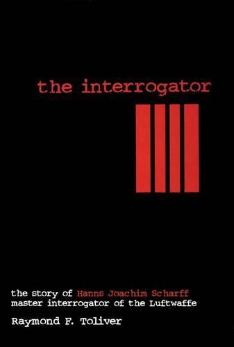 Interrogator: The Story of Hanns Joachim Scharff, Master Interrogator of the Luftwaffe (Hardback)